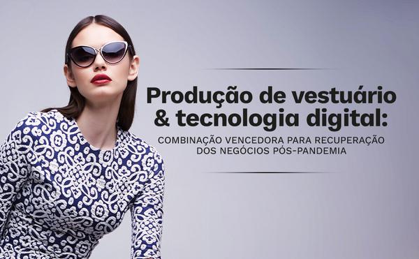 Produção de vestuário e tecnologia digital - combinação vencedora para recuperação dos negócios pós-pandemia